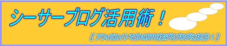 シーサーブログ活用術!【アフィリエイトで月3万円稼げるブログに挑戦!】